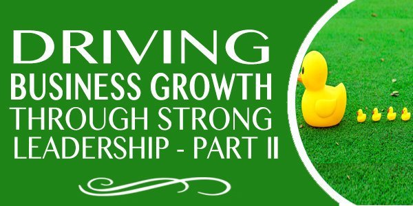 Driving Business Growth Through Strong Leadership (Part 2)