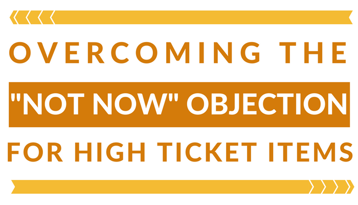 Overcoming the  'Not Now' Objection for High Ticket Items