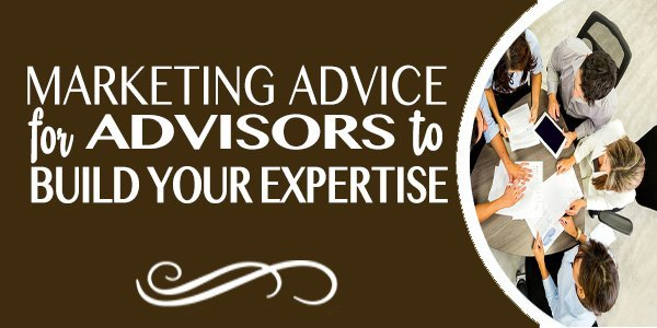 MARKETING ADVICE FOR ADVISORS: 5 Tips for Building Your Expertise