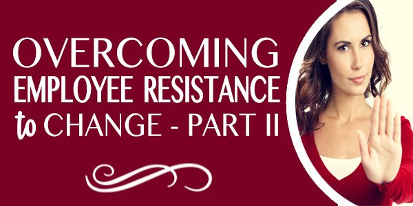 Overcoming Employee Resistance to Change, Part 2