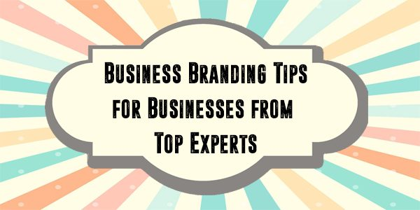 Business Branding Tips for Businesses from Top Experts