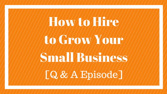 Hiring Tips for Small Business Owners – Q&A Episode