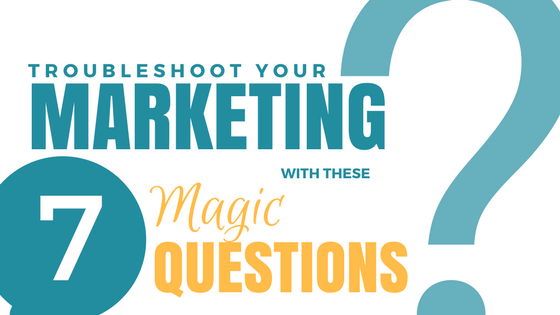 Troubleshoot Your Marketing With These 7 Magic Questions