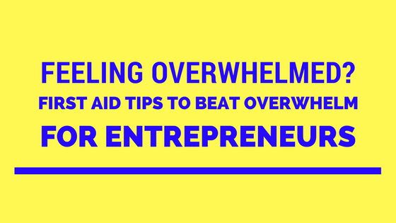 Feeling Overwhelmed? First Aid Tips to Beat Overwhelm for Entrepreneurs