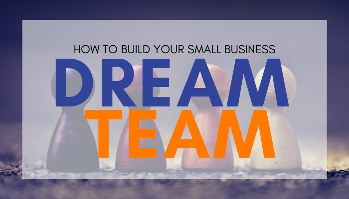 How to Build Your Small Business Dream Team