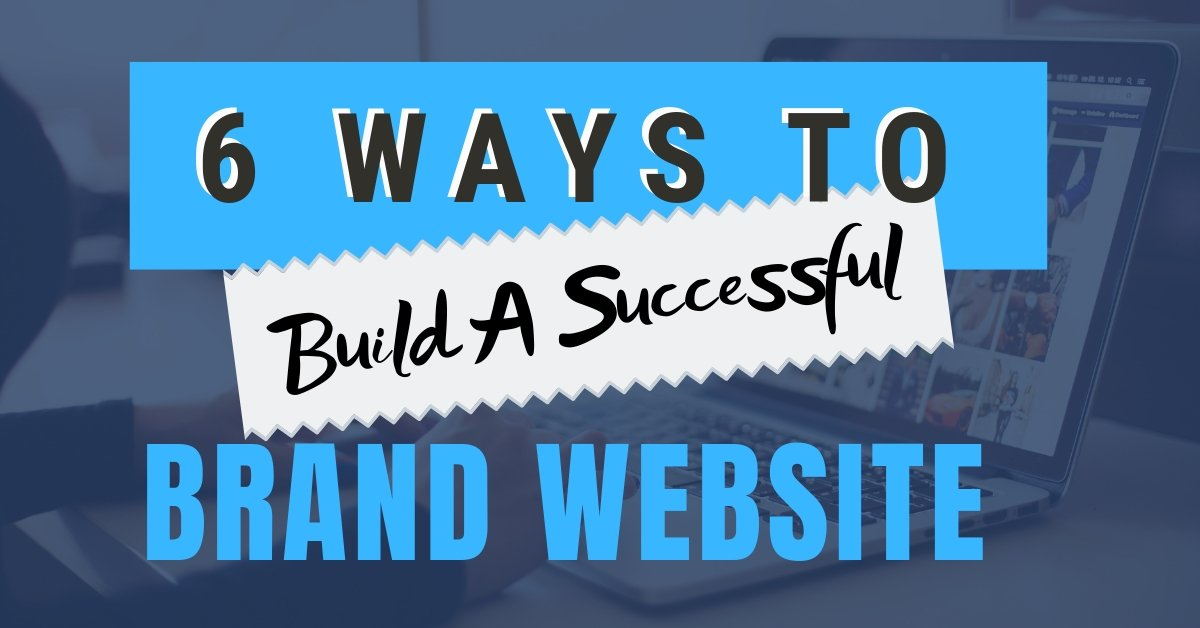 6 Ways to Build a More Successful Brand Website