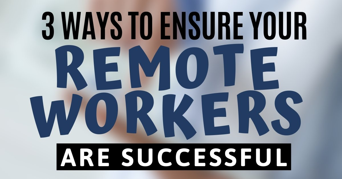 3 Ways to Ensure Your Remote Workers are Successful