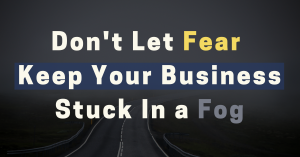 Don't Let FEAR Keep Your Business Stuck in a Fog